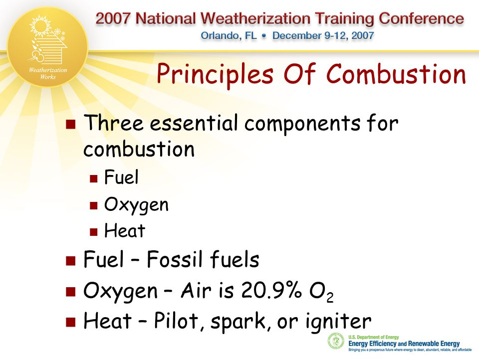Principles Of Combustion Three essential components for combustion Fuel Oxygen Heat Fuel – Fossil fuels Oxygen – Air is 20.9% O 2 Heat – Pilot, spark,