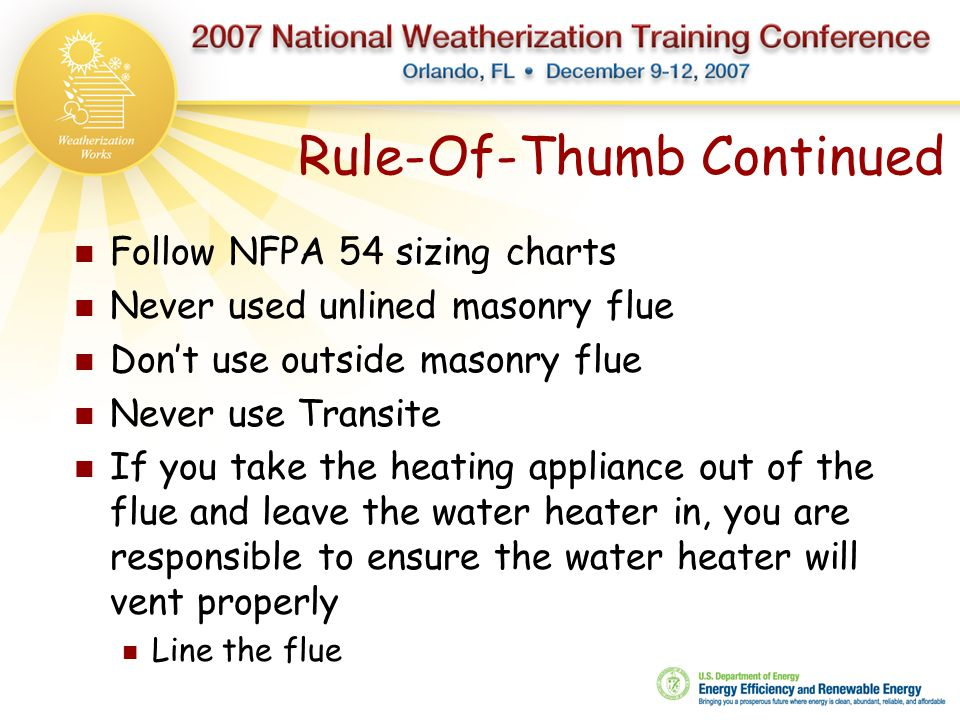 Rule-Of-Thumb Continued Follow NFPA 54 sizing charts Never used unlined masonry flue Don't use outside masonry flue Never use Transite If you take the