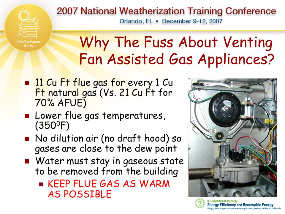 Why The Fuss About Venting Fan Assisted Gas Appliances? 11 Cu Ft flue gas for every 1 Cu Ft natural gas (Vs. 21 Cu Ft for 70% AFUE) Lower flue gas tem