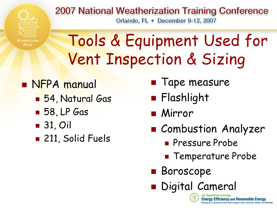 Tools & Equipment Used for Vent Inspection & Sizing NFPA manual 54, Natural Gas 58, LP Gas 31, Oil 211, Solid Fuels Tape measure Flashlight Mirror Com
