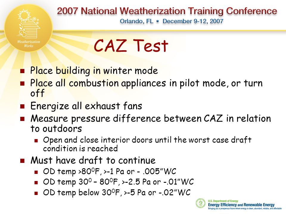 CAZ Test Place building in winter mode Place all combustion appliances in pilot mode, or turn off Energize all exhaust fans Measure pressure differenc