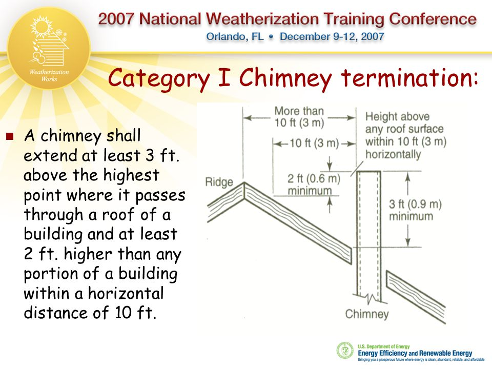 Category I Chimney termination: A chimney shall extend at least 3 ft. above the highest point where it passes through a roof of a building and at leas