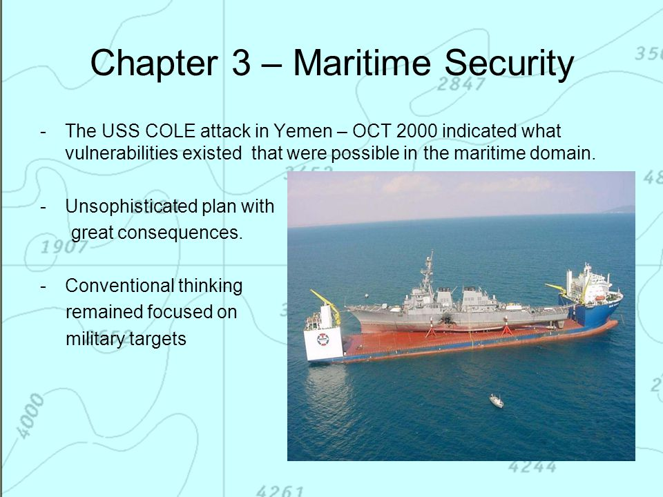 Chapter 3 – Maritime Security -The USS COLE attack in Yemen – OCT 2000 indicated what vulnerabilities existed that were possible in the maritime domai