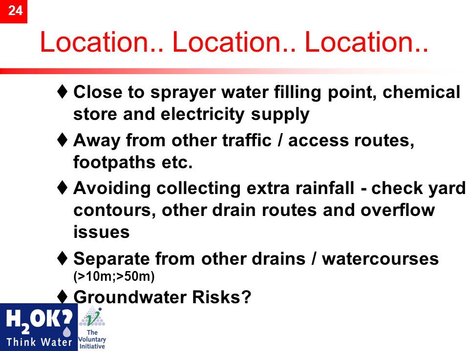 24 Location.. Location.. Location..  Close to sprayer water filling point, chemical store and electricity supply  Away from other traffic / access r