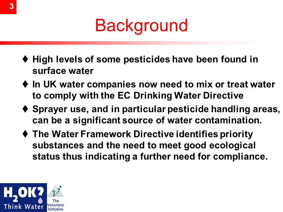 3 Background  High levels of some pesticides have been found in surface water  In UK water companies now need to mix or treat water to comply with the EC Drinking Water Directive  Sprayer use, and in particular pesticide handling areas, can be a significant source of water contamination.