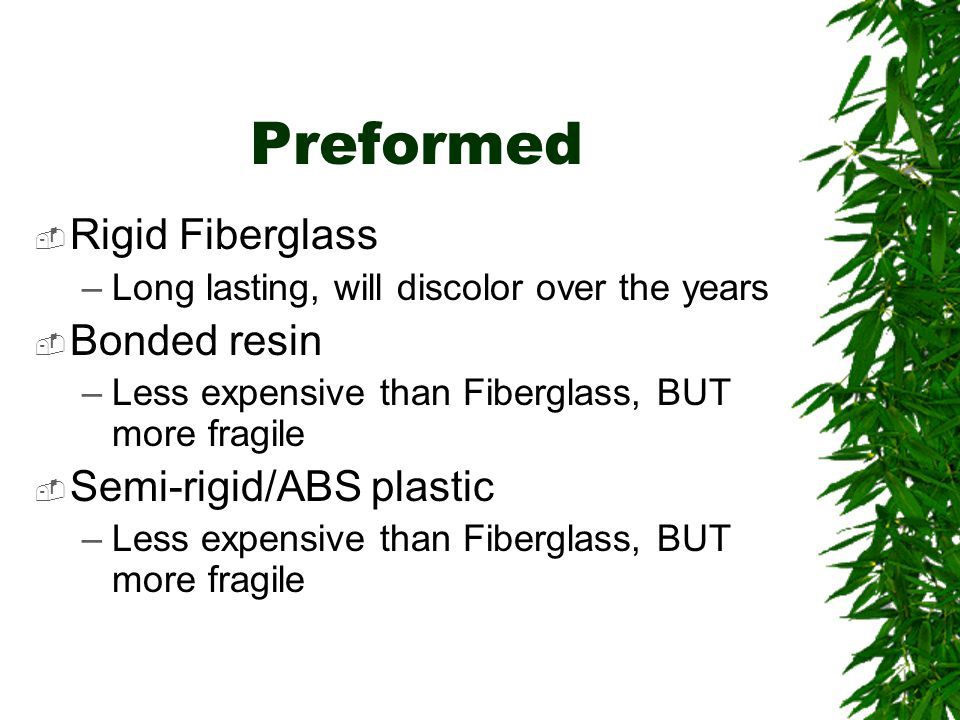 Preformed  Rigid Fiberglass –Long lasting, will discolor over the years  Bonded resin –Less expensive than Fiberglass, BUT more fragile  Semi-rigid/ABS plastic –Less expensive than Fiberglass, BUT more fragile