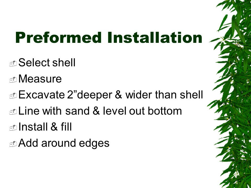Preformed Installation  Select shell  Measure  Excavate 2 deeper & wider than shell  Line with sand & level out bottom  Install & fill  Add around edges