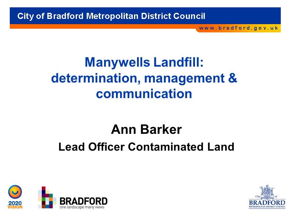 Manywells Landfill: determination, management & communication Ann Barker Lead Officer Contaminated Land