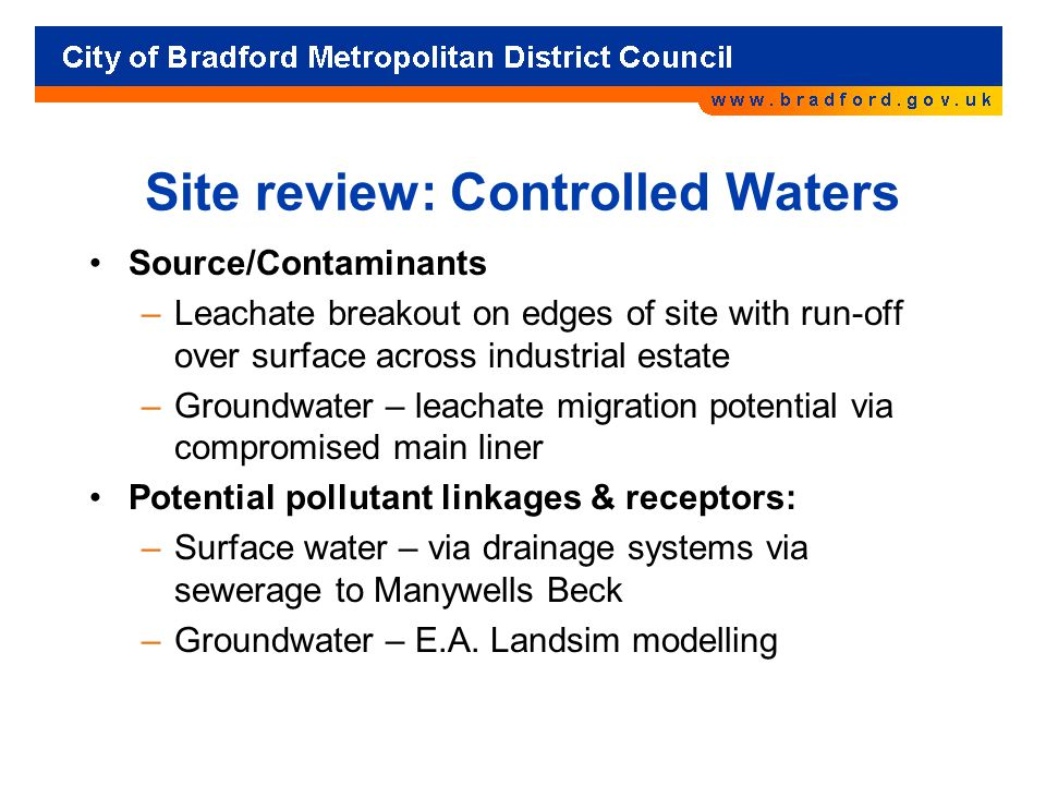 Site review: Controlled Waters Source/Contaminants –Leachate breakout on edges of site with run-off over surface across industrial estate –Groundwater – leachate migration potential via compromised main liner Potential pollutant linkages & receptors: –Surface water – via drainage systems via sewerage to Manywells Beck –Groundwater – E.A.