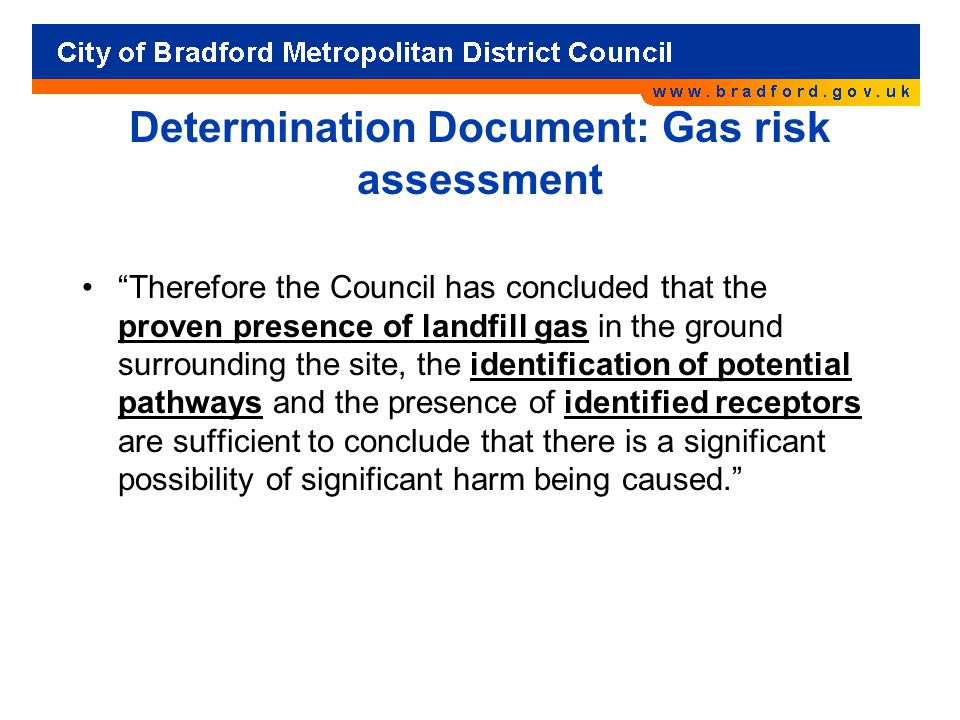 Determination Document: Gas risk assessment Therefore the Council has concluded that the proven presence of landfill gas in the ground surrounding the site, the identification of potential pathways and the presence of identified receptors are sufficient to conclude that there is a significant possibility of significant harm being caused.