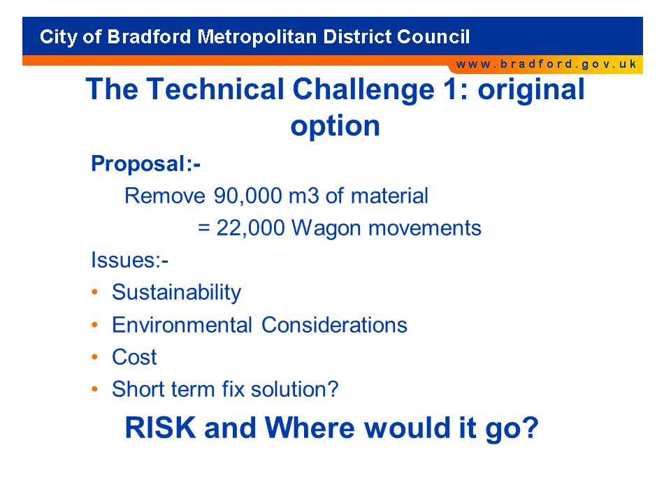 The Technical Challenge 1: original option Proposal:- Remove 90,000 m3 of material = 22,000 Wagon movements Issues:- Sustainability Environmental Considerations Cost Short term fix solution.