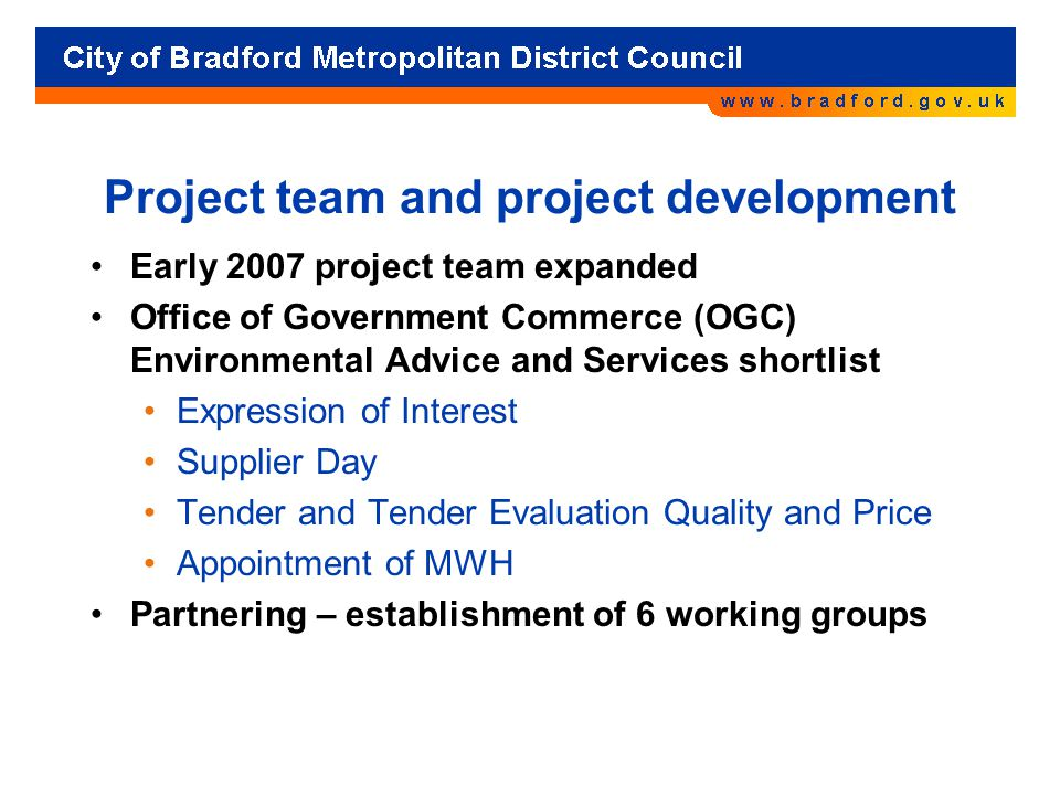 Project team and project development Early 2007 project team expanded Office of Government Commerce (OGC) Environmental Advice and Services shortlist Expression of Interest Supplier Day Tender and Tender Evaluation Quality and Price Appointment of MWH Partnering – establishment of 6 working groups