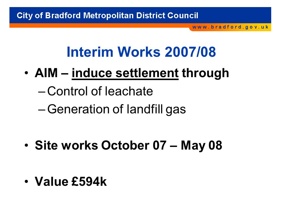 Interim Works 2007/08 AIM – induce settlement through –Control of leachate –Generation of landfill gas Site works October 07 – May 08 Value £594k