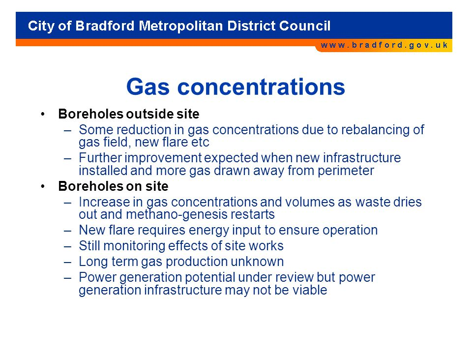 Gas concentrations Boreholes outside site –Some reduction in gas concentrations due to rebalancing of gas field, new flare etc –Further improvement expected when new infrastructure installed and more gas drawn away from perimeter Boreholes on site –Increase in gas concentrations and volumes as waste dries out and methano-genesis restarts –New flare requires energy input to ensure operation –Still monitoring effects of site works –Long term gas production unknown –Power generation potential under review but power generation infrastructure may not be viable