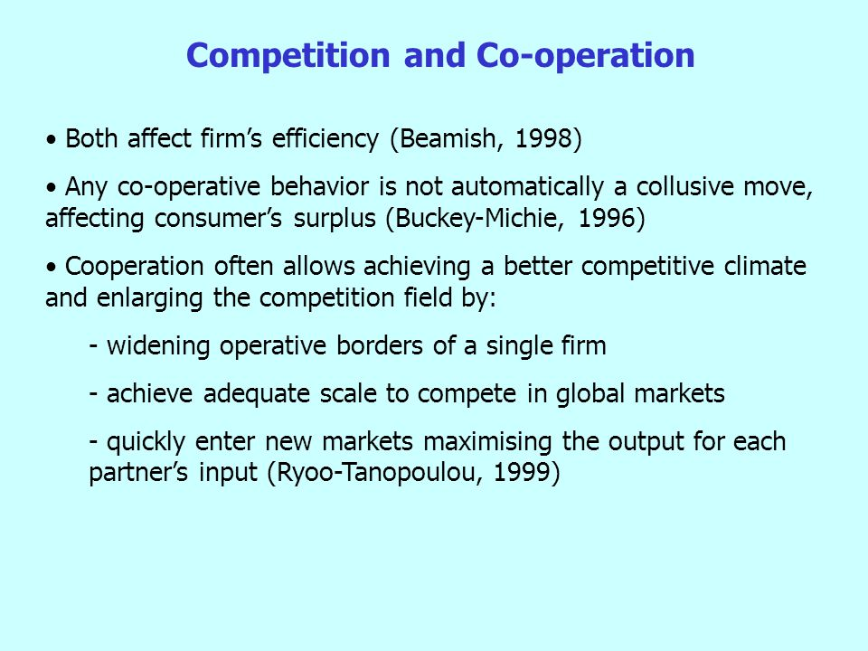 Competition and Co-operation Both affect firm's efficiency (Beamish, 1998) Any co-operative behavior is not automatically a collusive move, affecting consumer's surplus (Buckey-Michie, 1996) Cooperation often allows achieving a better competitive climate and enlarging the competition field by: - widening operative borders of a single firm - achieve adequate scale to compete in global markets - quickly enter new markets maximising the output for each partner's input (Ryoo-Tanopoulou, 1999)