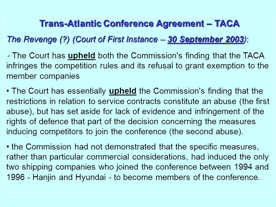 Trans-Atlantic Conference Agreement – TACA Trans-Atlantic Conference Agreement – TACA The Revenge (?) (Court of First Instance – 30 September 2003): The Court has upheld both the Commission s finding that the TACA infringes the competition rules and its refusal to grant exemption to the member companies The Court has essentially upheld the Commission s finding that the restrictions in relation to service contracts constitute an abuse (the first abuse), but has set aside for lack of evidence and infringement of the rights of defence that part of the decision concerning the measures inducing competitors to join the conference (the second abuse).