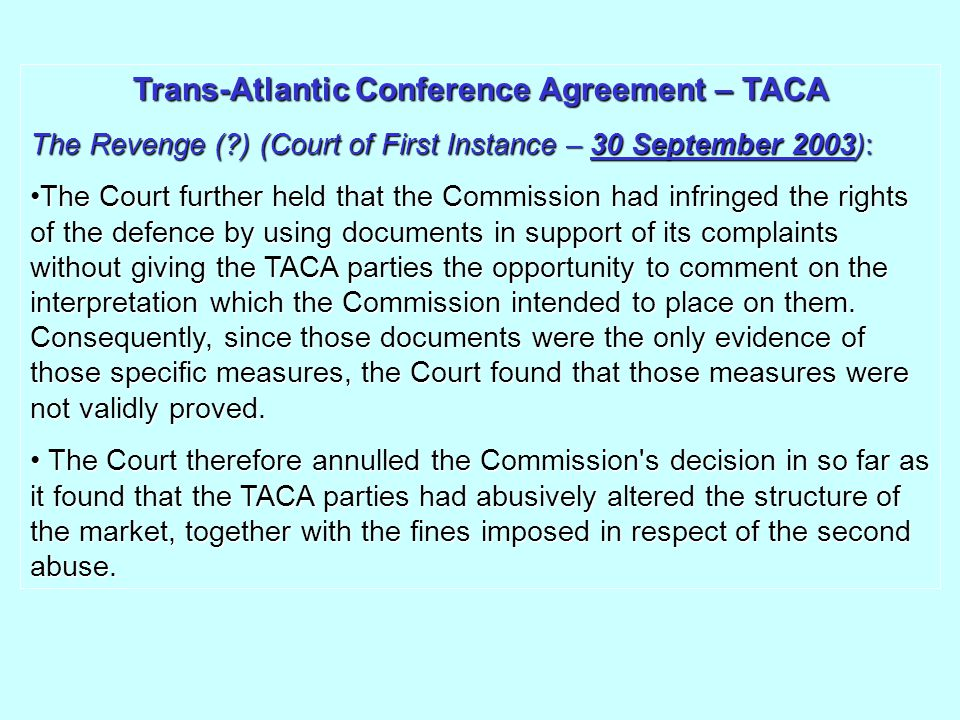 Trans-Atlantic Conference Agreement – TACA The Revenge (?) (Court of First Instance – 30 September 2003): The Court further held that the Commission had infringed the rights of the defence by using documents in support of its complaints without giving the TACA parties the opportunity to comment on the interpretation which the Commission intended to place on them.