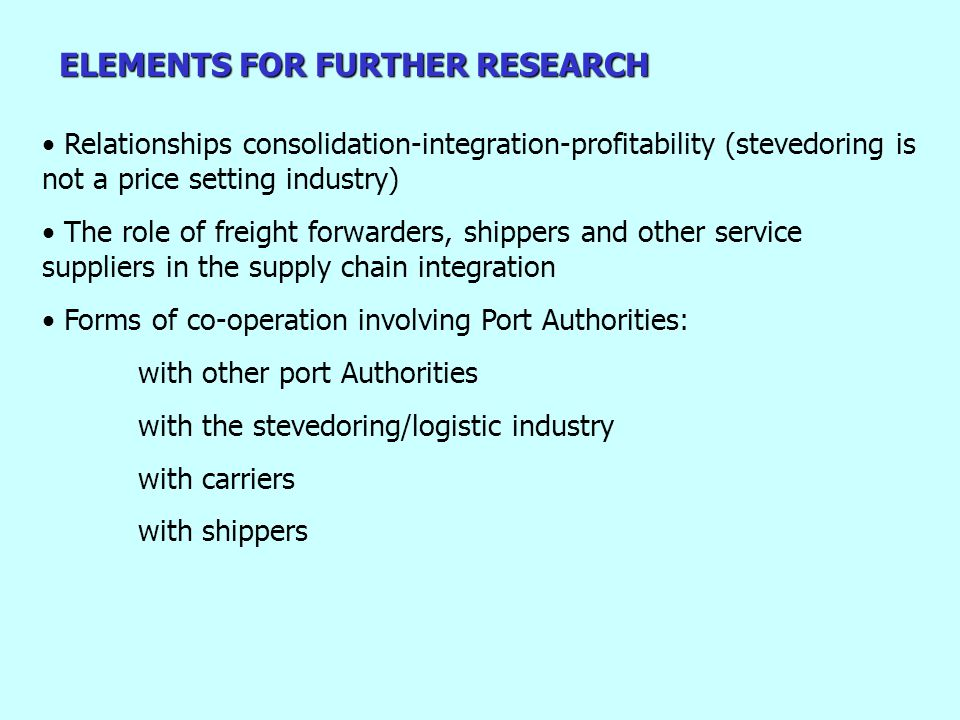 ELEMENTS FOR FURTHER RESEARCH Relationships consolidation-integration-profitability (stevedoring is not a price setting industry) The role of freight forwarders, shippers and other service suppliers in the supply chain integration Forms of co-operation involving Port Authorities: with other port Authorities with the stevedoring/logistic industry with carriers with shippers