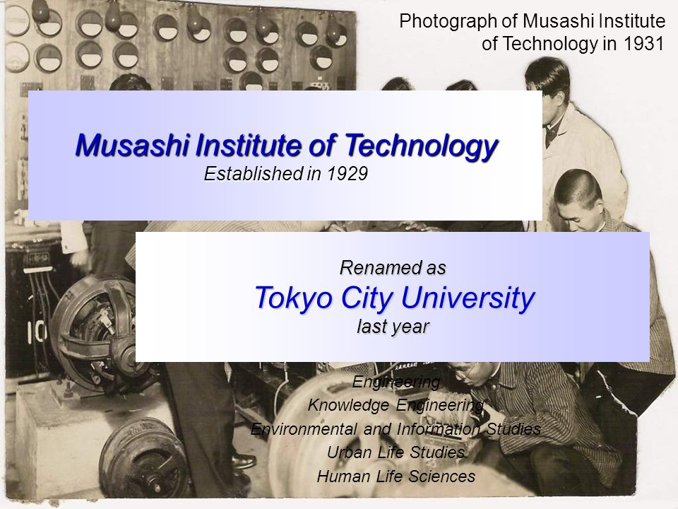 Photograph of Musashi Institute of Technology in 1931 Musashi Institute of Technology Established in 1929 Renamed as Tokyo City University last year Engineering Knowledge Engineering Environmental and Information Studies Urban Life Studies Human Life Sciences