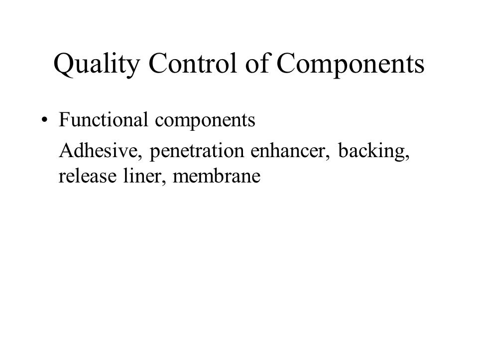 Quality Control of Components Functional components Adhesive, penetration enhancer, backing, release liner, membrane
