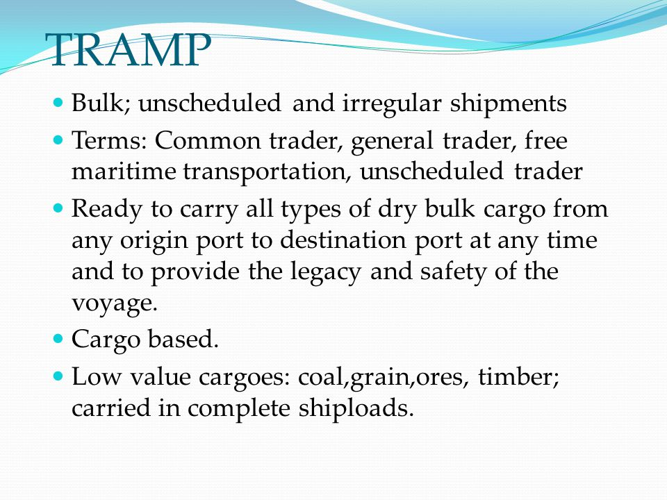 TRAMP Bulk; unscheduled and irregular shipments Terms: Common trader, general trader, free maritime transportation, unscheduled trader Ready to carry