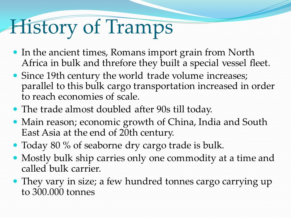 History of Tramps In the ancient times, Romans import grain from North Africa in bulk and threfore they built a special vessel fleet. Since 19th centu