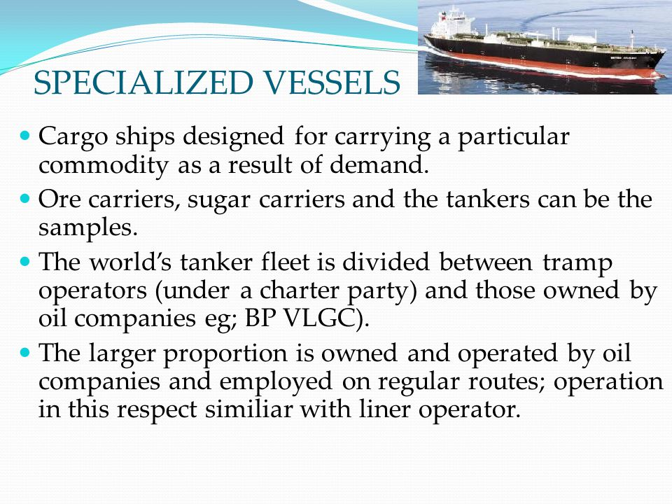 SPECIALIZED VESSELS Cargo ships designed for carrying a particular commodity as a result of demand. Ore carriers, sugar carriers and the tankers can b