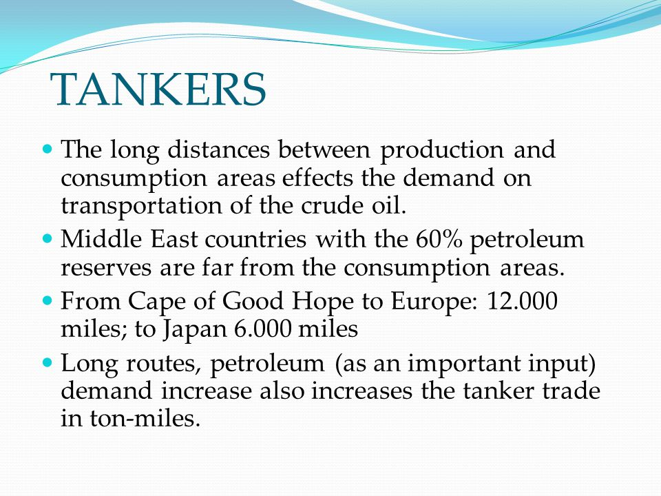 TANKERS The long distances between production and consumption areas effects the demand on transportation of the crude oil. Middle East countries with