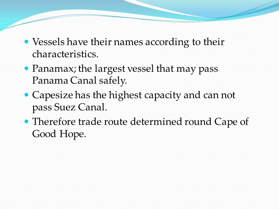 Vessels have their names according to their characteristics. Panamax; the largest vessel that may pass Panama Canal safely. Capesize has the highest c