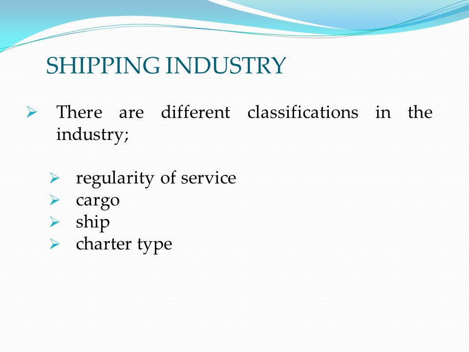 SHIPPING INDUSTRY  There are different classifications in the industry;  regularity of service  cargo  ship  charter type