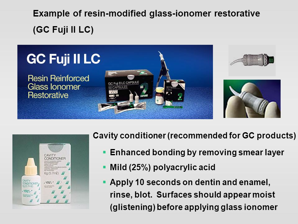 Example of resin-modified glass-ionomer restorative (GC Fuji II LC)  Enhanced bonding by removing smear layer  Mild (25%) polyacrylic acid  Apply 1