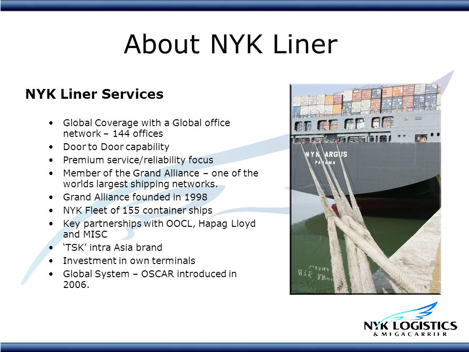About NYK Liner NYK Liner Services Global Coverage with a Global office network – 144 offices Door to Door capability Premium service/reliability focus Member of the Grand Alliance – one of the worlds largest shipping networks.