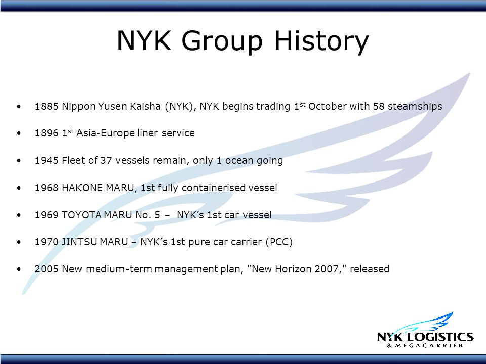 NYK Group History 1885 Nippon Yusen Kaisha (NYK), NYK begins trading 1 st October with 58 steamships 1896 1 st Asia-Europe liner service 1945 Fleet of 37 vessels remain, only 1 ocean going 1968 HAKONE MARU, 1st fully containerised vessel 1969 TOYOTA MARU No.