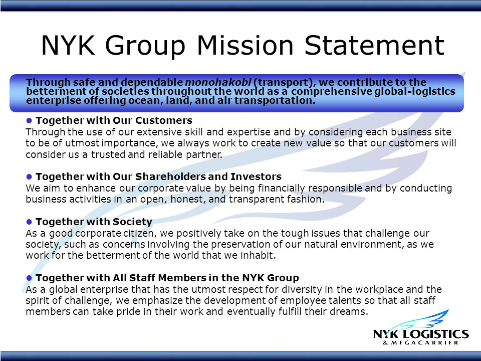 NYK Group Mission Statement Through safe and dependable monohakobi (transport), we contribute to the betterment of societies throughout the world as a comprehensive global-logistics enterprise offering ocean, land, and air transportation.