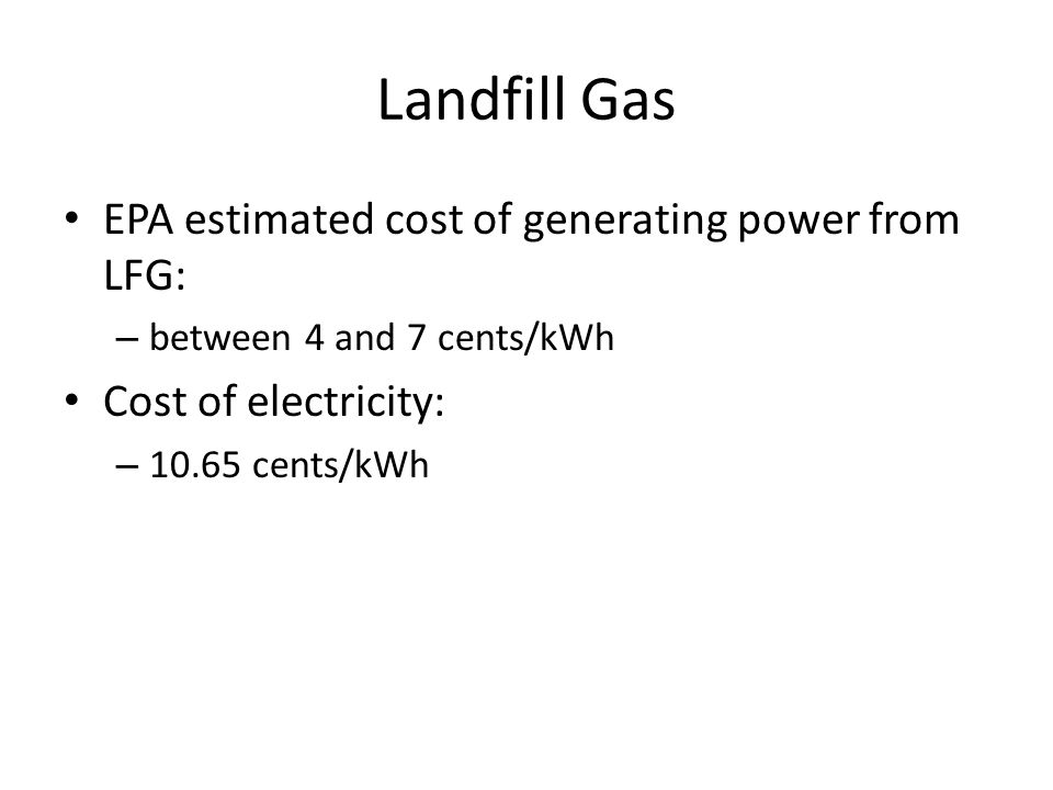 Landfill Gas EPA estimated cost of generating power from LFG: – between 4 and 7 cents/kWh Cost of electricity: – 10.65 cents/kWh