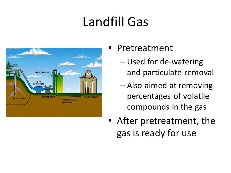 Landfill Gas Pretreatment – Used for de-watering and particulate removal – Also aimed at removing percentages of volatile compounds in the gas After pretreatment, the gas is ready for use