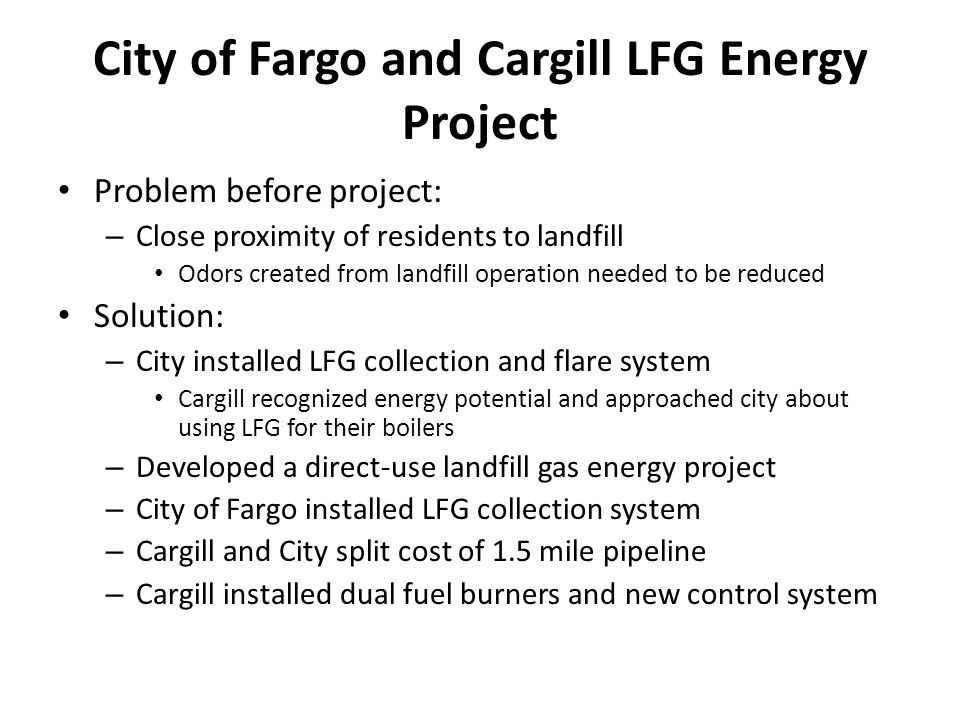 City of Fargo and Cargill LFG Energy Project Problem before project: – Close proximity of residents to landfill Odors created from landfill operation needed to be reduced Solution: – City installed LFG collection and flare system Cargill recognized energy potential and approached city about using LFG for their boilers – Developed a direct-use landfill gas energy project – City of Fargo installed LFG collection system – Cargill and City split cost of 1.5 mile pipeline – Cargill installed dual fuel burners and new control system