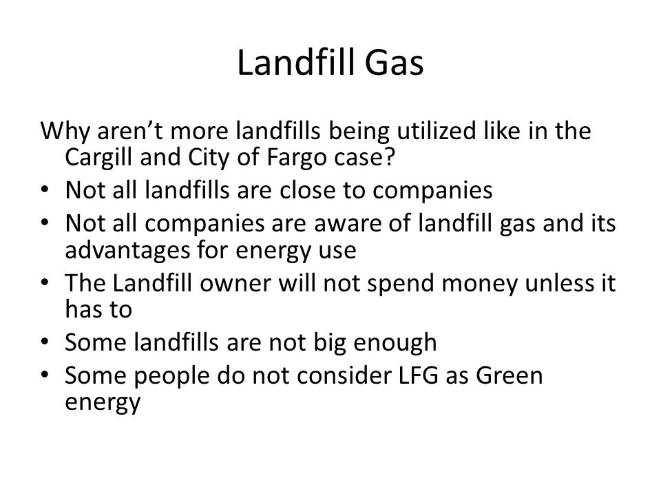 Landfill Gas Why aren't more landfills being utilized like in the Cargill and City of Fargo case? Not all landfills are close to companies Not all com