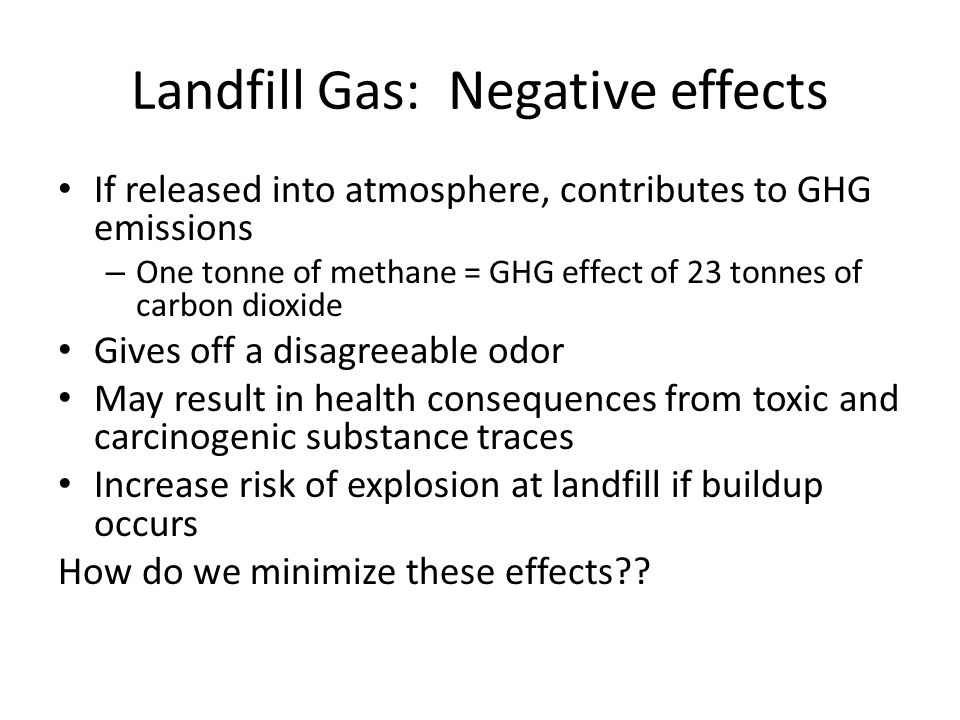 Landfill Gas: Negative effects If released into atmosphere, contributes to GHG emissions – One tonne of methane = GHG effect of 23 tonnes of carbon dioxide Gives off a disagreeable odor May result in health consequences from toxic and carcinogenic substance traces Increase risk of explosion at landfill if buildup occurs How do we minimize these effects??