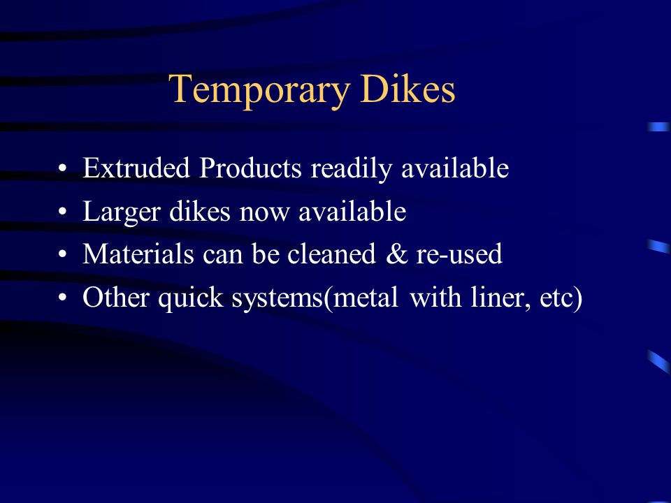 Temporary Dikes Extruded Products readily available Larger dikes now available Materials can be cleaned & re-used Other quick systems(metal with liner, etc)