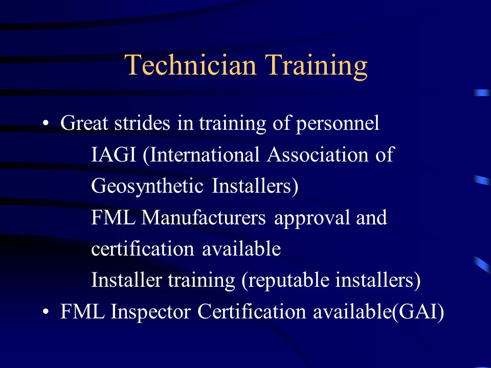 Technician Training Great strides in training of personnel IAGI (International Association of Geosynthetic Installers) FML Manufacturers approval and certification available Installer training (reputable installers) FML Inspector Certification available(GAI)