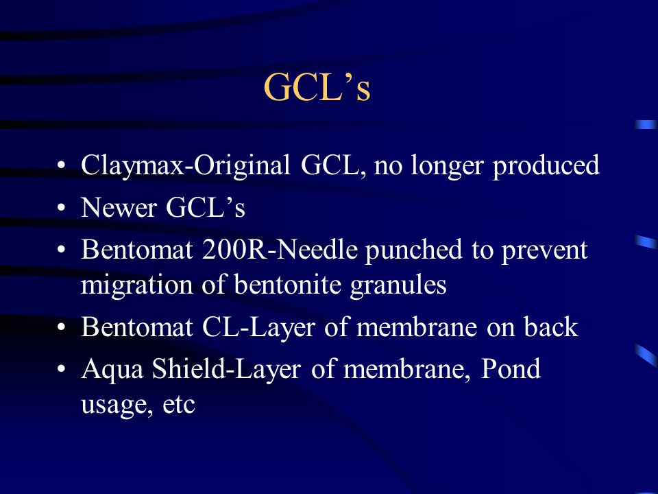 GCL's Claymax-Original GCL, no longer produced Newer GCL's Bentomat 200R-Needle punched to prevent migration of bentonite granules Bentomat CL-Layer of membrane on back Aqua Shield-Layer of membrane, Pond usage, etc