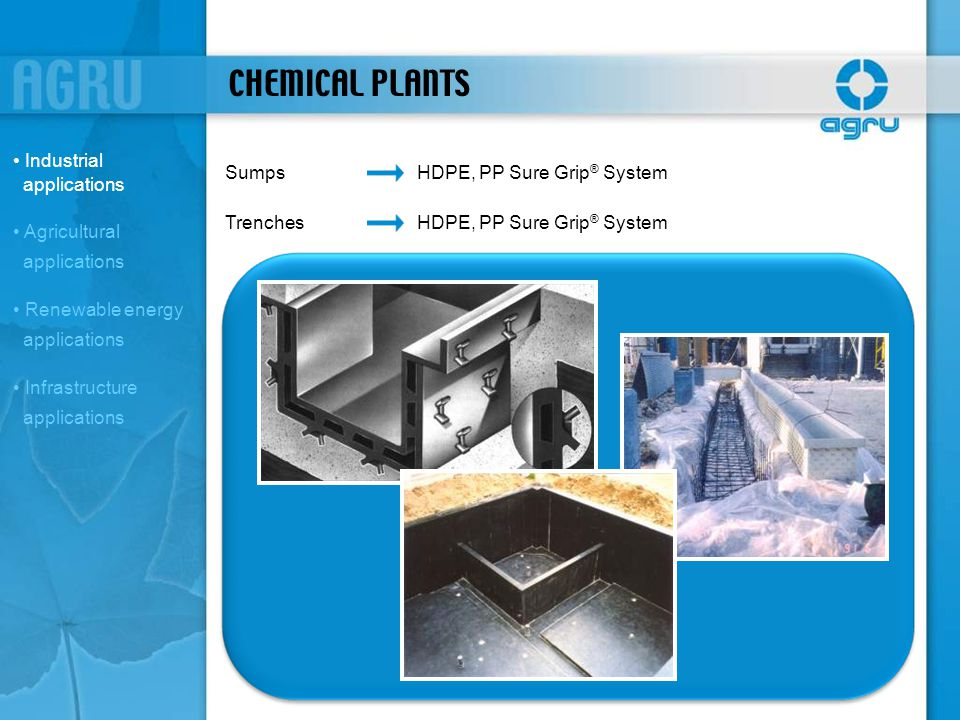 CHEMICAL PLANTS SumpsHDPE, PP Sure Grip ® System TrenchesHDPE, PP Sure Grip ® System Industrial applications Agricultural applications Renewable energ