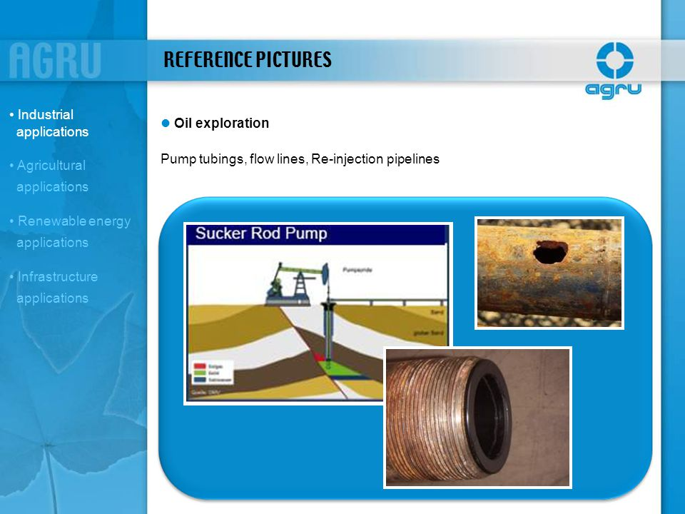 REFERENCE PICTURES Oil exploration Pump tubings, flow lines, Re-injection pipelines Industrial applications Agricultural applications Renewable energy