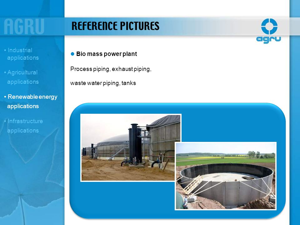 REFERENCE PICTURES Bio mass power plant Process piping, exhaust piping, waste water piping, tanks Industrial applications Agricultural applications Re