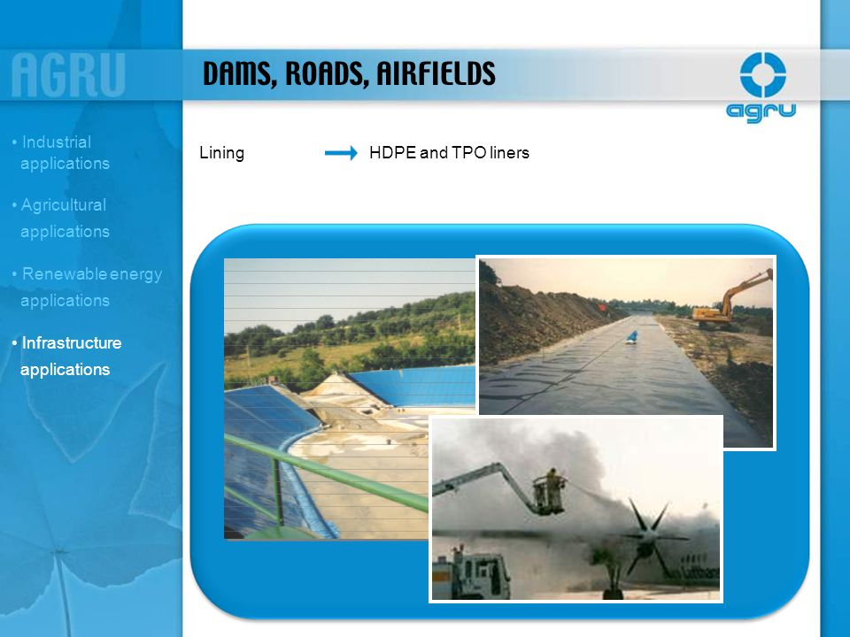 DAMS, ROADS, AIRFIELDS LiningHDPE and TPO liners Industrial applications Agricultural applications Renewable energy applications Infrastructure applic