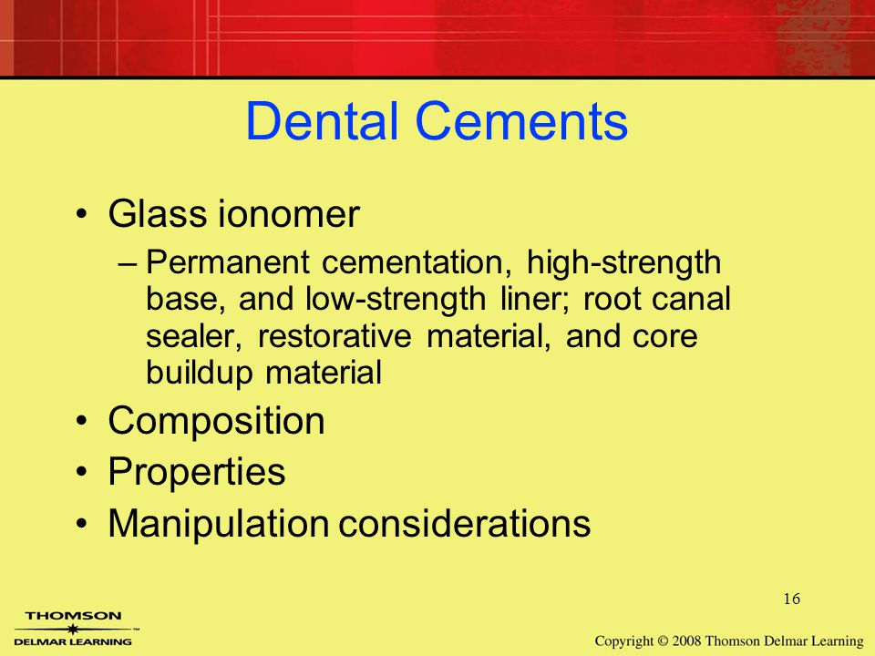 16 Dental Cements Glass ionomer –Permanent cementation, high-strength base, and low-strength liner; root canal sealer, restorative material, and core buildup material Composition Properties Manipulation considerations