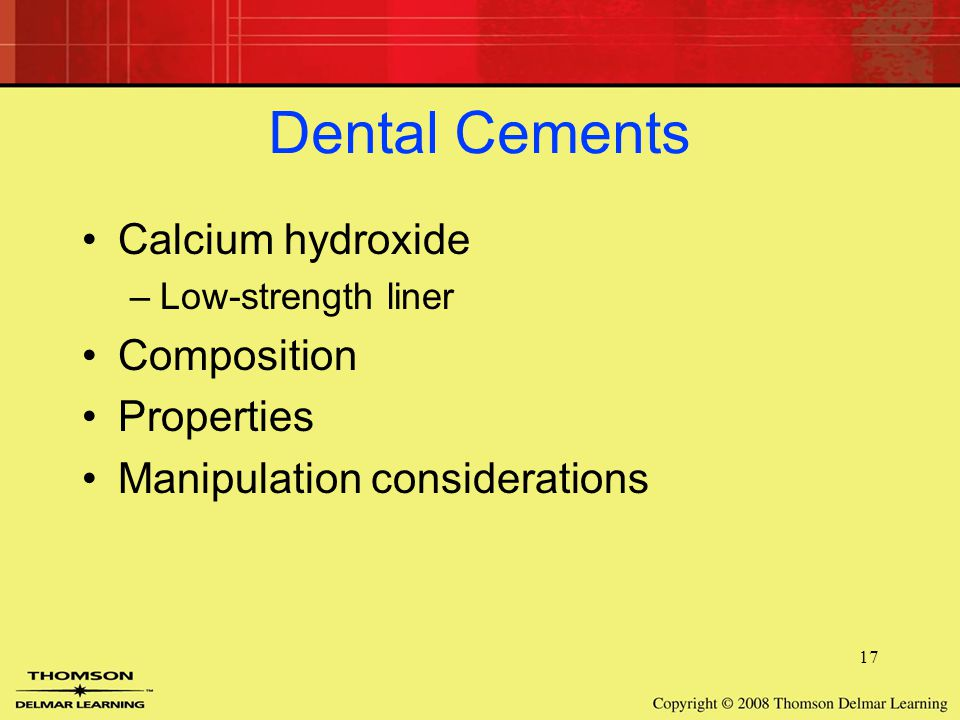 17 Dental Cements Calcium hydroxide –Low-strength liner Composition Properties Manipulation considerations