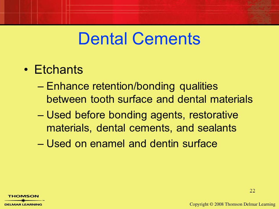 22 Dental Cements Etchants –Enhance retention/bonding qualities between tooth surface and dental materials –Used before bonding agents, restorative materials, dental cements, and sealants –Used on enamel and dentin surface