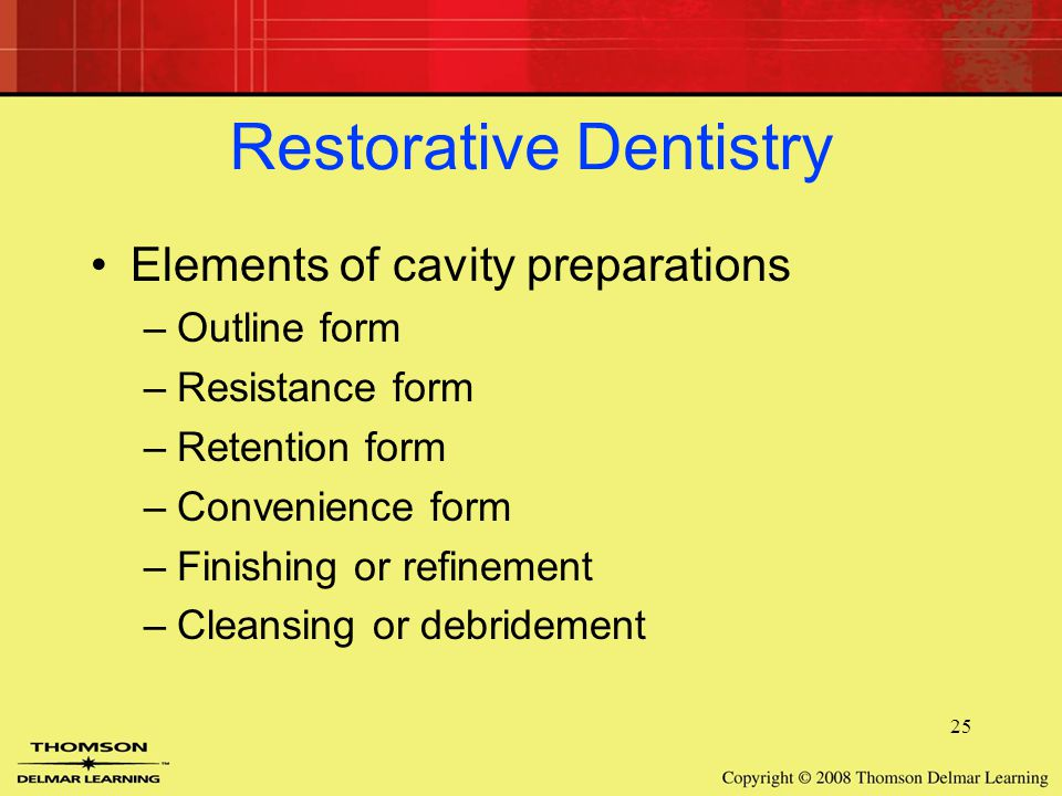 25 Restorative Dentistry Elements of cavity preparations –Outline form –Resistance form –Retention form –Convenience form –Finishing or refinement –Cleansing or debridement